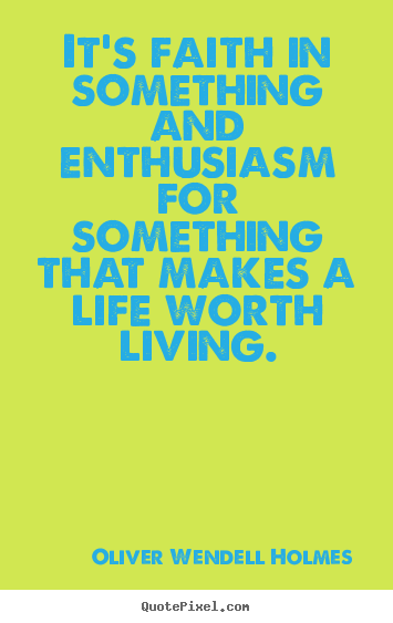 Life quotes - It's faith in something and enthusiasm for something..