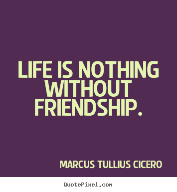 Life is nothing without friendship. Marcus Tullius Cicero  life quotes