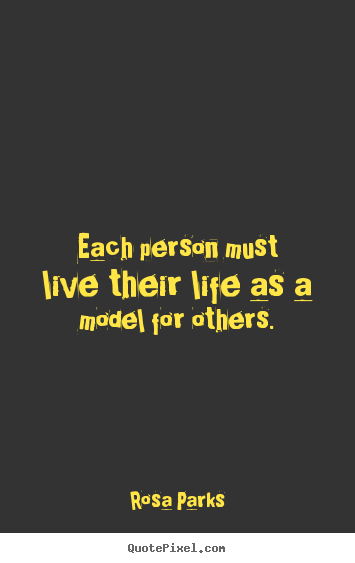 Quotes about life - Each person must live their life as a model for others.