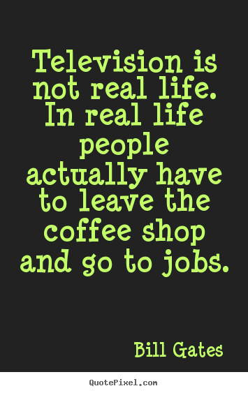 Quotes about life - Television is not real life. in real life people actually have..