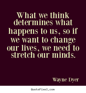 Life quote - What we think determines what happens to us,..