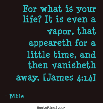 Life quotes - For what is your life? it is even a vapor, that appeareth..