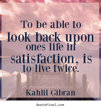 Quote about life - To be able to look back upon ones life in satisfaction, is to live twice.