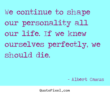 Albert Camus picture quote - We continue to shape our personality all.. - Life quote