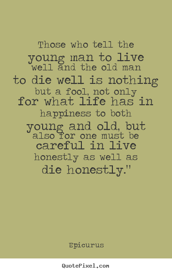 Quotes about life - Those who tell the young man to live well and the old man..