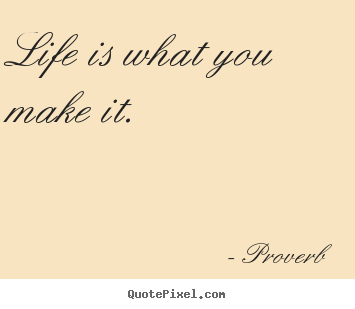 Quotes about life - Life is what you make it.