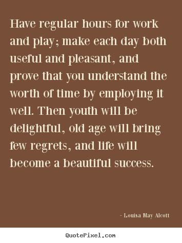 Quote about life - Have regular hours for work and play; make each..