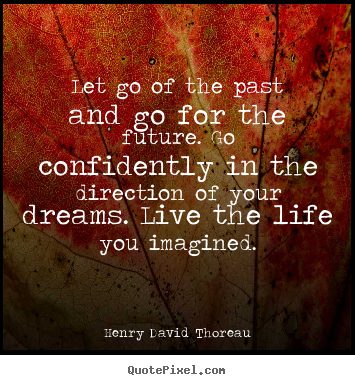 Henry David Thoreau image quotes - Let go of the past and go for the future. go confidently.. - Life quotes