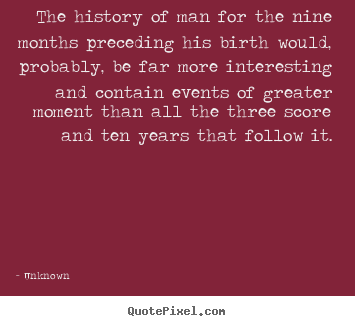 Life quotes - The history of man for the nine months preceding his birth would,..