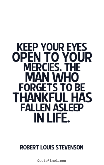 Quotes about life - Keep your eyes open to your mercies. the man who forgets..