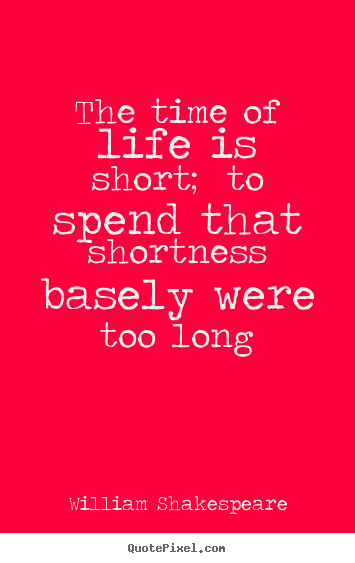 The time of life is short; to spend that shortness.. William Shakespeare best life quotes