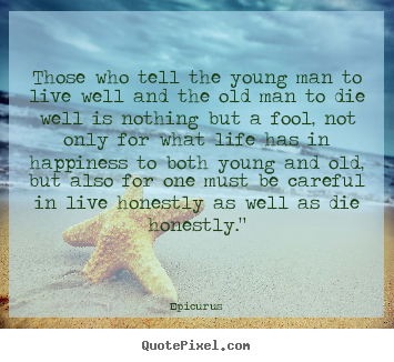 Life quotes - Those who tell the young man to live well and the old man to die..