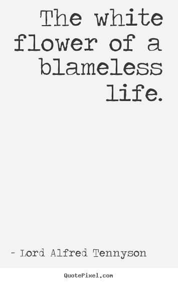Customize picture quotes about life - The white flower of a blameless life.