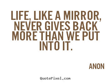 Life quotes - Life, like a mirror, never gives back more than we put..