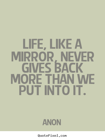 Quote about life - Life, like a mirror, never gives back more than..