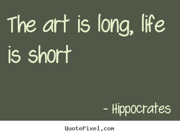 Hippocrates picture quote - The art is long, life is short - Life quote