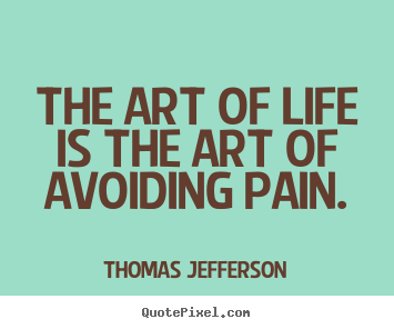Quote about life - The art of life is the art of avoiding pain.