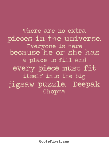 Life quote - There are no extra pieces in the universe.  everyone is here because..