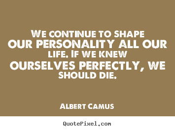 Quotes about life - We continue to shape our personality all our life...