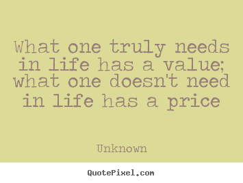 Unknown picture quotes - What one truly needs in life has a value; what one doesn't.. - Life quotes
