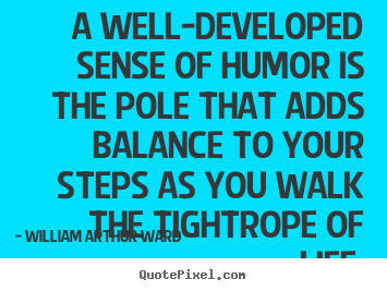 William Arthur Ward picture quotes - A well-developed sense of humor is the pole that adds balance to.. - Life quotes