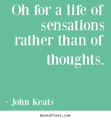 Make photo quote about life - Oh for a life of sensations rather than of thoughts.
