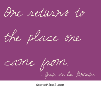One returns to the place one came from. Jean De La Fontaine  life quote