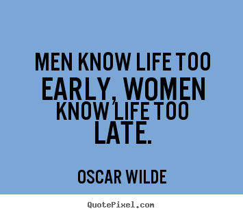 Oscar Wilde picture quotes - Men know life too early, women know life too late. - Life quote