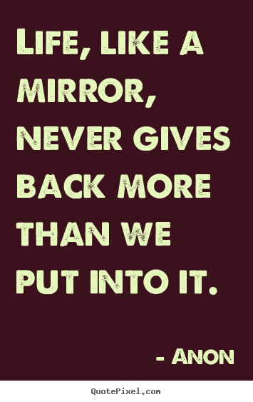 Life quotes - Life, like a mirror, never gives back more than we..