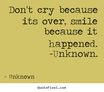 Create graphic picture quotes about life - Don't cry because its over, smile because it..