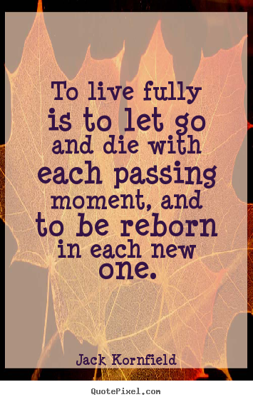 To live fully is to let go and die with each passing moment, and to be.. Jack Kornfield popular life quotes