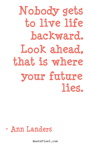 Design picture quote about life - Nobody gets to live life backward. look ahead, that is where your future..