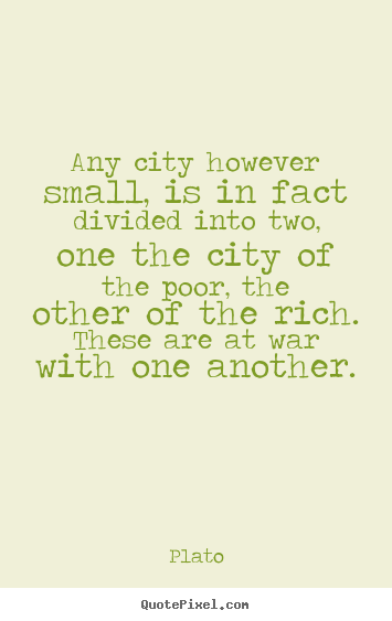 Any city however small, is in fact divided into two, one the city of.. Plato good life sayings