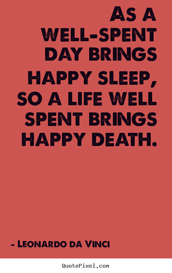 Create custom picture quotes about life - As a well-spent day brings happy sleep, so a life well spent..