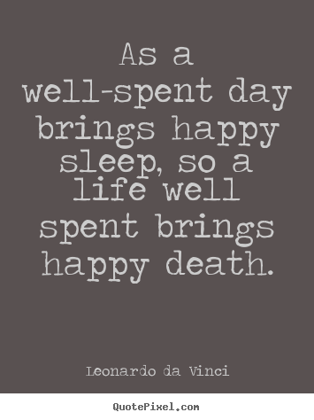 Quote about life - As a well-spent day brings happy sleep, so a life..