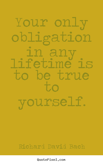 Design picture quotes about life - Your only obligation in any lifetime is to be true to..