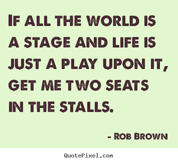 Quotes about life - If all the world is a stage and life is just a play upon it, get..