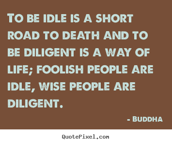 Quote about life - To be idle is a short road to death and to be diligent is..