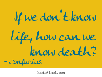 Quote about life - If we don't know life, how can we know death?