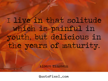 Life quotes - I live in that solitude which is painful in youth, but delicious..