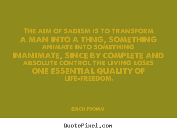 Life quotes - The aim of sadism is to transform a man into..