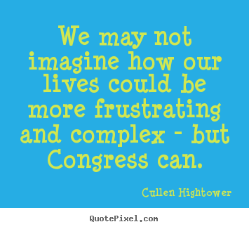 Cullen Hightower photo quote - We may not imagine how our lives could be more frustrating and.. - Life quotes