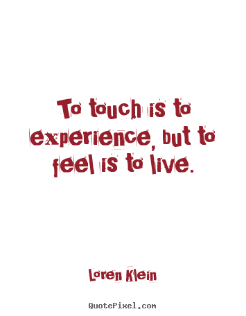 Diy picture quotes about life - To touch is to experience, but to feel is to live.