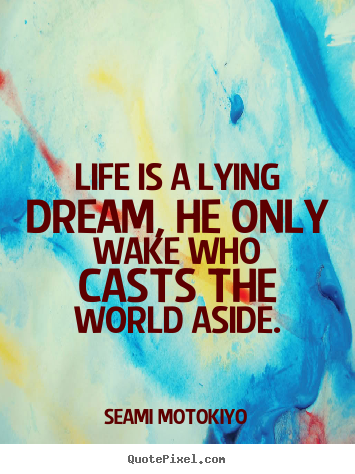 Seami Motokiyo picture quotes - Life is a lying dream, he only wake who casts the world aside. - Life quotes