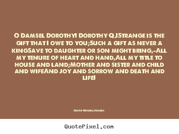 Quotes about life - O damsel dorothy! dorothy q.!strange is the gift..