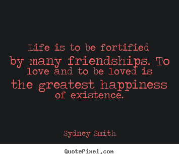 How to make picture quotes about life - Life is to be fortified by many friendships. to love and to be loved..