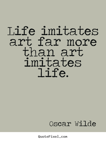 Quotes about life - Life imitates art far more than art imitates..
