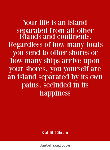 Kahlil Gibran picture quotes - Your life is an island separated from all other islands.. - Life quotes