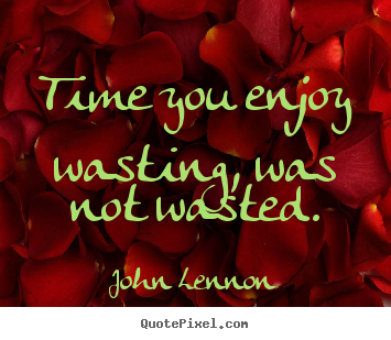 Create your own picture quotes about life - Time you enjoy wasting, was not wasted.