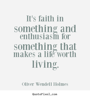 Life quotes - It's faith in something and enthusiasm for..